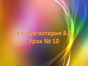 1с Бухгалтерия 8.3 Урок № 10